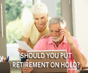 Should You Put Retirement on Hold?