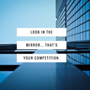 Look in the mirror, That's your competition2